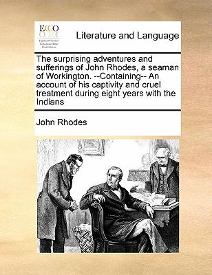 The Surprising Adventures and Sufferings of John Rhodes, a Seaman of Workington. --Containing-- An Account of His Captivity and Cruel Treatment During