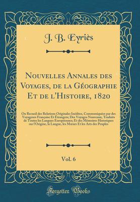 Nouvelles Annales des Voyages, de la Géographie Et de l'Histoire, 1820, Vol. 6