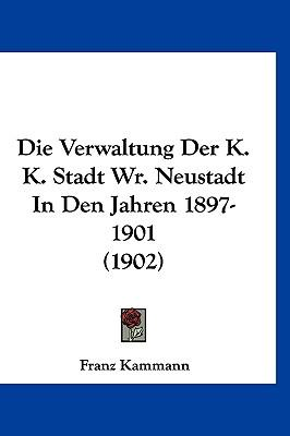 Die Verwaltung Der K. K. Stadt Wr. Neustadt in Den Jahren 1897-1901 (1902)
