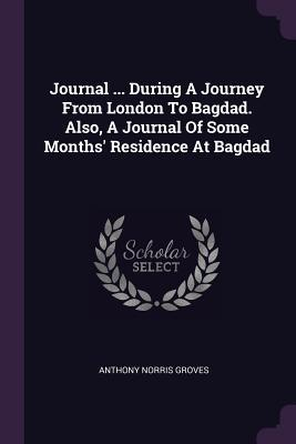 Journal ... During a Journey from London to Bagdad. Also, a Journal of Some Months' Residence at Bagdad