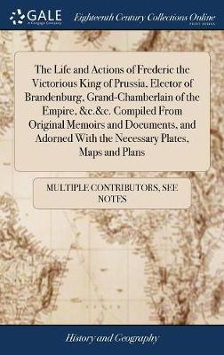 The Life and Actions of Frederic the Victorious King of Prussia, Elector of Brandenburg, Grand-Chamberlain of the Empire, &c.&c. Compiled from ... with the Necessary Plates, Maps and Plans