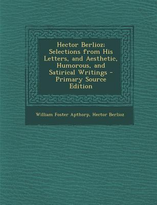 Hector Berlioz; Selections from His Letters, and Aesthetic, Humorous, and Satirical Writings