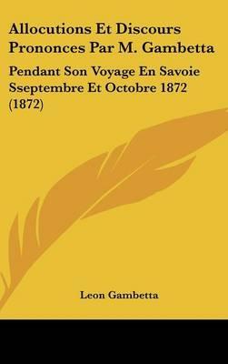Allocutions Et Discours Prononces Par M. Gambetta