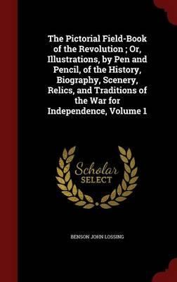 The Pictorial Field-Book of the Revolution; Or, Illustrations, by Pen and Pencil, of the History, Biography, Scenery, Relics, and Traditions of the War for Independence, Volume 1