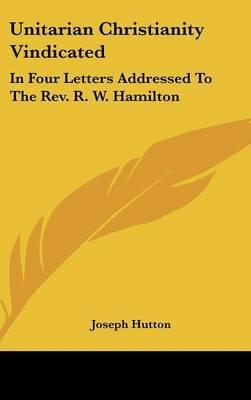 Unitarian Christianity Vindicated