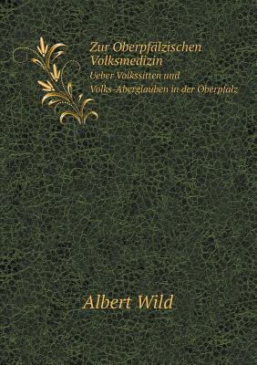 Zur Oberpfalzischen Volksmedizin Ueber Volkssitten Und Volks-Aberglauben in Der Oberpfalz