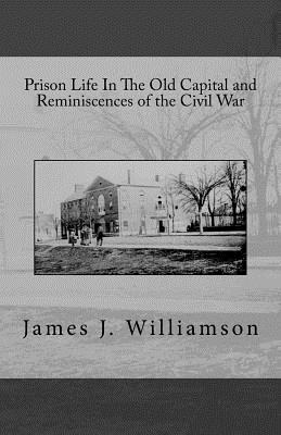 Prison Life in the Old Capital and Reminiscences of the Civil War
