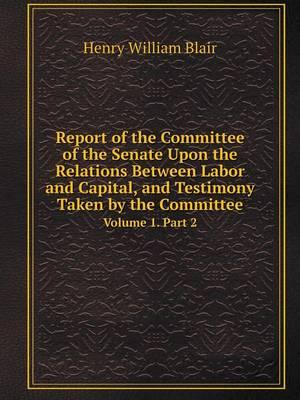 Report of the Committee of the Senate Upon the Relations Between Labor and Capital, and Testimony Taken by the Committee Volume 1. Part 2