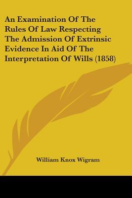 An Examination of the Rules of Law Respecting the Admission of Extrinsic Evidence in Aid of the Interpretation of Wills (1858)