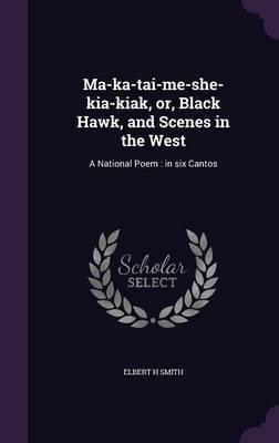 Ma-Ka-Tai-Me-She-Kia-Kiak, Or, Black Hawk, and Scenes in the West