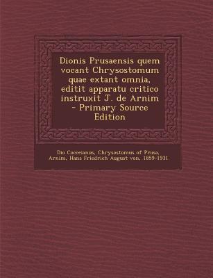Dionis Prusaensis Quem Vocant Chrysostomum Quae Extant Omnia, Editit Apparatu Critico Instruxit J. de Arnim - Primary Source Edition
