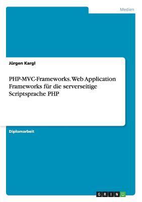 PHP-MVC-Frameworks. Web Application Frameworks für die serverseitige Scriptsprache PHP
