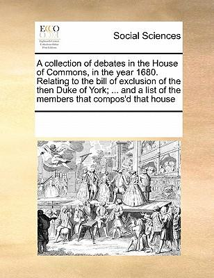 A   Collection of Debates in the House of Commons, in the Year 1680. Relating to the Bill of Exclusion of the Then Duke of York; ... and a List of the
