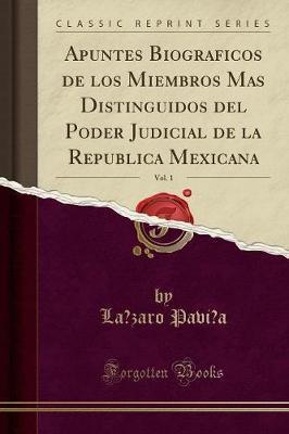 Apuntes Biograficos de los Miembros Mas Distinguidos del Poder Judicial de la Republica Mexicana, Vol. 1 (Classic Reprint)