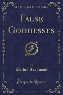 False Goddesses (Classic Reprint)