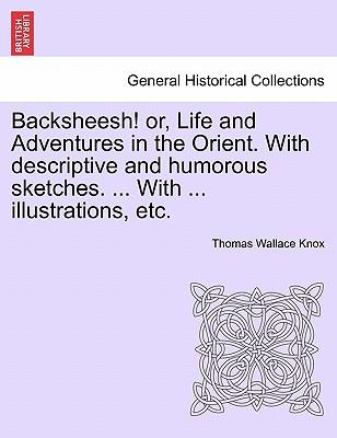 Backsheesh! or, Life and Adventures in the Orient. With descriptive and humorous sketches. ... With ... illustrations, etc