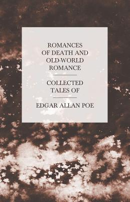 Romances of Death and Old-World Romance - Collected Tales of Edgar Allan Poe