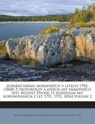 Jednani Snemu Moravskych V Letech 1792-[1848] Z Protokoluv a Jinych Akt Snmovnich Sest. Rudolf Dvoak. [S Dodatkem Akt Korunovanich Z Let 1791, 1792, 1836] Volume 2