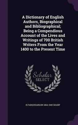 A Dictionary of English Authors, Biographical and Bibliographical; Being a Compendious Account of the Lives and Writings of 700 British Writers from the Year 1400 to the Present Time