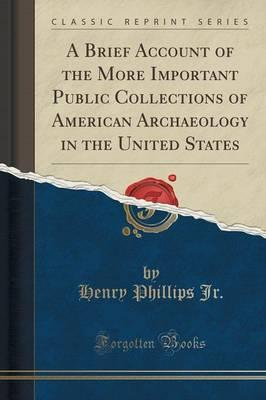A Brief Account of the More Important Public Collections of American Archaeology in the United States (Classic Reprint)
