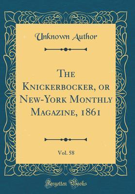 The Knickerbocker, or New-York Monthly Magazine, 1861, Vol. 58 (Classic Reprint)
