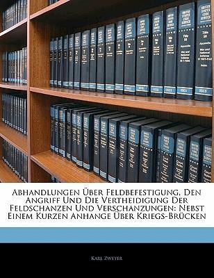 Abhandlungen Über Feldbefestigung, Den Angriff Und Die Vertheidigung Der Feldschanzen Und Verschanzungen