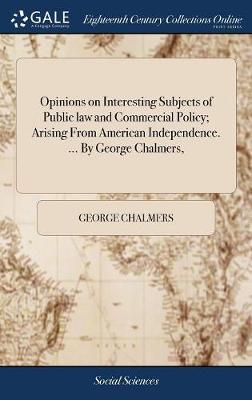 Opinions on Interesting Subjects of Public Law and Commercial Policy; Arising from American Independence. ... by George Chalmers,