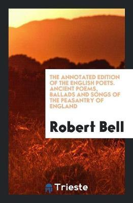The Annotated Edition of the English Poets. Ancient Poems, Ballads and Songs of the Peasantry of England