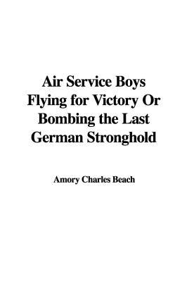 Air Service Boys Flying for Victory or Bombing the Last German Stronghold