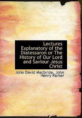 Lectures Explanatory of the Diatessaron or the History of Our Lord and Saviour Jesus Christ
