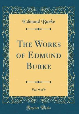 The Works of Edmund Burke, Vol. 9 of 9 (Classic Reprint)
