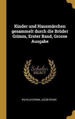 Kinder Und Hausmärchen Gesammelt Durch Die Brüder Grimm, Erster Band, Grosse Ausgabe