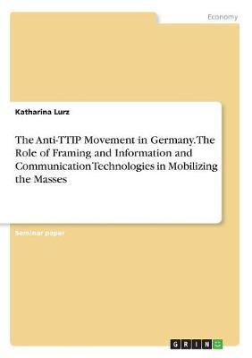The Anti-TTIP Movement in Germany. The Role of Framing and Information and Communication Technologies in Mobilizing the Masses
