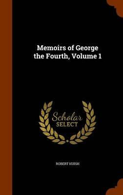 Memoirs of George the Fourth, Volume 1