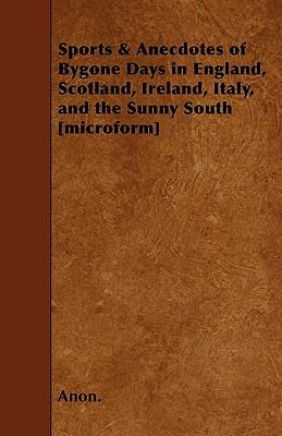 Sports And Anecdotes Of Bygone Days In England, Scotland, Ireland, Italy, And The Sunny South