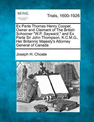 Ex Parte Thomas Henry Cooper, Owner and Claimant of the British Schooner W.P. Sayward, and Ex Parte Sir John Thompson, K.C.M.G, Her Britannic Majesty's Attorney General of Canada