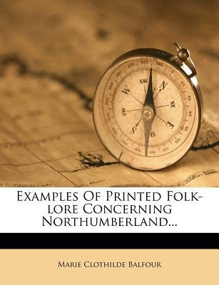 Examples of Printed Folk-Lore Concerning Northumberland...