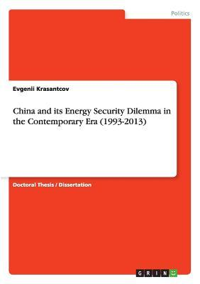 China and its Energy Security Dilemma in the Contemporary Era (1993-2013)