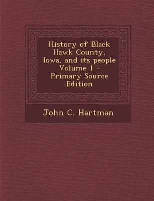 History of Black Hawk County, Iowa, and Its People Volume 1 - Primary Source Edition