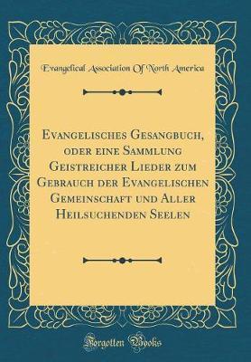 Evangelisches Gesangbuch, oder eine Sammlung Geistreicher Lieder zum Gebrauch der Evangelischen Gemeinschaft und Aller Heilsuchenden Seelen (Classic Reprint)