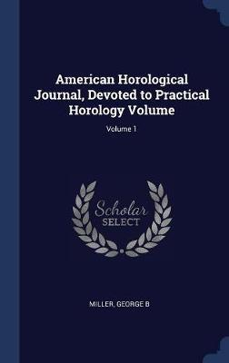 American Horological Journal, Devoted to Practical Horology Volume; Volume 1