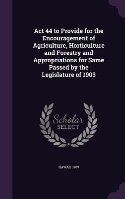 ACT 44 to Provide for the Encouragement of Agriculture, Horticulture and Forestry and Appropriations for Same Passed by the Legislature of 1903