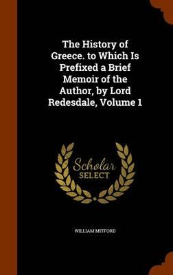The History of Greece. to Which Is Prefixed a Brief Memoir of the Author, by Lord Redesdale, Volume 1