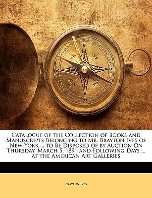 Catalogue of the Collection of Books and Manuscripts Belonging to Mr. Brayton Ives of New York ... to Be Disposed of by Auction on Thursday, March 5,