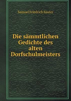 Die Sammtlichen Gedichte Des Alten Dorfschulmeisters