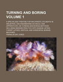 Turning and Boring Volume 1; A Specialized Treatise for Machinists, Students in Industrial and Engineering Schools, and Apprentices, on Turning and Boring Methods, Including Modern Practice with Engine Lathes, Turret Lathes, Vertical and Horizontal Boring