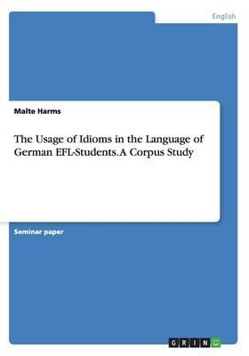The Usage of Idioms in the Language of German EFL-Students. A Corpus Study