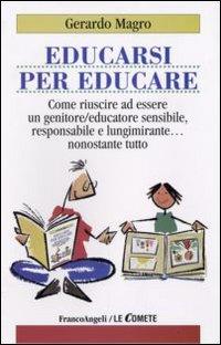 Educarsi per educare. Come riuscire ad essere un genitore-educatore sensibile, responsabile e lungimirante nonostante tutto
