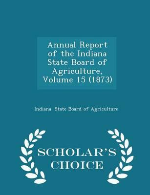 Annual Report of the Indiana State Board of Agriculture, Volume 15 (1873) - Scholar's Choice Edition