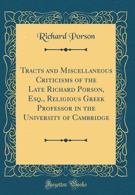 Tracts and Miscellaneous Criticisms of the Late Richard Porson, Esq., Religious Greek Professor in the University of Cambridge (Classic Reprint)